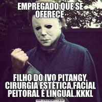 EMPREGADO QUE SE OFERECE FILHO DO IVO PITANGY, CIRURGIA ESTÉTICA,FACIAL PEITORAL É LINGUAL.KKKL