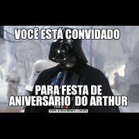 VOCÊ ESTÁ CONVIDADO PARA FESTA DE ANIVERSÁRIO  DO ARTHUR