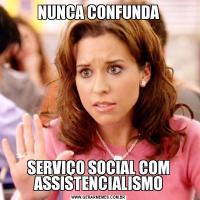 NUNCA CONFUNDASERVIÇO SOCIAL COM ASSISTENCIALISMO