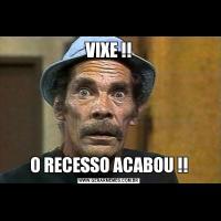 VIXE !!O RECESSO ACABOU !!