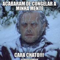 ACABARAM DE CONGELAR A MINHA MENTECARA CHATO!!!