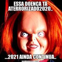 ESSA DOENÇA TÁ ATERRORIZADO2020.....2021 AINDA CONTINUA..
