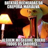 BATATAS RECHEADAS DA CREPERIA MARIALVA.ALGUEM ME SEGURE. QUERO TODOS OS SABORES.....