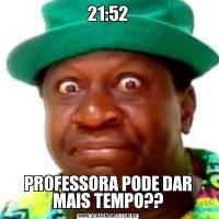 21:52PROFESSORA PODE DAR MAIS TEMPO??