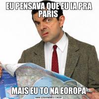 EU PENSAVA QUE EU IA PRA PARIS MAIS EU TO NA EOROPA