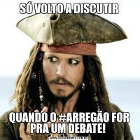 SÓ VOLTO A DISCUTIRQUANDO O #ARREGÃO FOR PRA UM DEBATE!