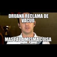 DRUANA RECLAMA DE VACUOMAS FAZ A MESMA COISA