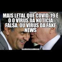 MAIS LETAL QUE COVID-19 É O O VÍRUS DA NOTÍCIA FALSA. OU VÍRUS DA FAKE NEWS