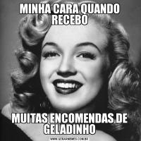 MINHA CARA QUANDO RECEBOMUITAS ENCOMENDAS DE GELADINHO