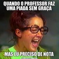 QUANDO O PROFESSOR FAZ UMA PIADA SEM GRAÇAMAS EU PRECISO DE NOTA