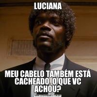 LUCIANAMEU CABELO TAMBÉM ESTÁ CACHEADO, O QUE VC ACHOU?