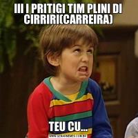 III I PRITIGI TIM PLINI DI CIRRIRI(CARREIRA)TEU CU...