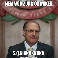 NEM VOU ZUAR OS MIKESS.Q.N KKKKKKKK