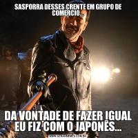 SASPORRA DESSES CRENTE EM GRUPO DE COMERCIO...DA VONTADE DE FAZER IGUAL EU FIZ COM O JAPONÊS...