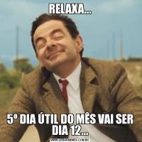 RELAXA...5º DIA ÚTIL DO MÊS VAI SER DIA 12...