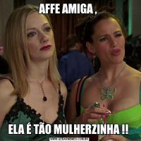 AFFE AMIGA , ELA É TÃO MULHERZINHA !!