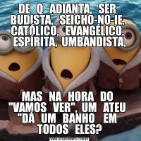 DE   Q   ADIANTA,   SER   BUDISTA,   SEICHO-NO-IE,   CATÓLICO,   EVANGÉLICO,   ESPÍRITA,  UMBANDISTA,MAS   NA   HORA   DO