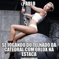 PABLOSE JOGANDO DO TELHADO DA CATEDRAL COM ORLOX NA ESTACA
