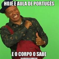 HOJÉ É AULA DE PORTUGÊSE O CORPO O SABE