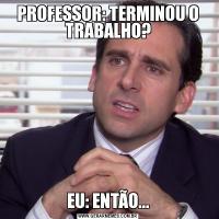 PROFESSOR: TERMINOU O TRABALHO?EU: ENTÃO...