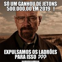 SÓ UM GANHOU DE JETONS 500.OOO,00 EM 2019   !EXPULSAMOS OS LADRÕES PARA ISSO  ???