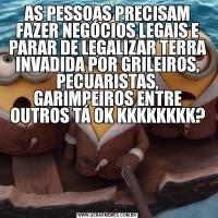 AS PESSOAS PRECISAM FAZER NEGÓCIOS LEGAIS E PARAR DE LEGALIZAR TERRA INVADIDA POR GRILEIROS, PECUARISTAS, GARIMPEIROS ENTRE OUTROS TÁ OK KKKKKKKK?