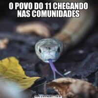 O POVO DO 11 CHEGANDO NAS COMUNIDADES