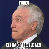 FUDEUELE NÃO PEDE, ELE FAZ!
