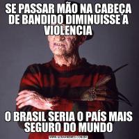 SE PASSAR MÃO NA CABEÇA DE BANDIDO DIMINUISSE A VIOLENCIAO BRASIL SERIA O PAÍS MAIS SEGURO DO MUNDO