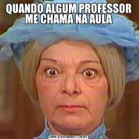 QUANDO ALGUM PROFESSOR ME CHAMA NA AULA