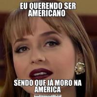 EU QUERENDO SER AMERICANO SENDO QUE JÁ MORO NA AMÉRICA