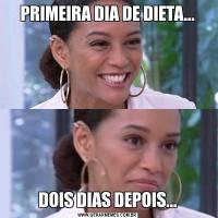 PRIMEIRA DIA DE DIETA...DOIS DIAS DEPOIS...