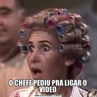 O CHEFE PEDIU PRA LIGAR O VIDEO