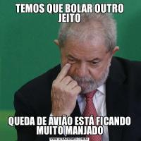 TEMOS QUE BOLAR OUTRO JEITOQUEDA DE AVIÃO ESTÁ FICANDO MUITO MANJADO