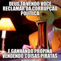 DEUS TA VENDO VOCE RECLAMAR DA CORRUPÇÃO POLÍTICAE GANHANDO PROPINA VENDENDO COISAS PIRATAS