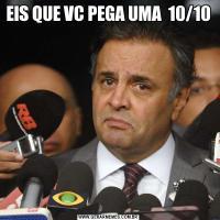 EIS QUE VC PEGA UMA  10/10