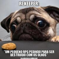 REKEEPER:'UM PEQUENO RPG PEDINDO PARA SER DESTRUIDO COM OS OLHOS'