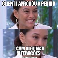 CLIENTE APROVOU O PEDIDO...COM ALGUMAS ALTERAÇÕES