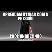 APRENDAM A LIDAR COM A PRESSÃOPROF. ANDREZINHO