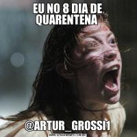 EU NO 8 DIA DE QUARENTENA @ARTUR_GROSSI1