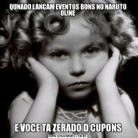 QUNADO LANÇAM EVENTOS BONS NO NARUTO OLINEE VOCE TA ZERADO D CUPONS
