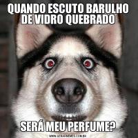 QUANDO ESCUTO BARULHO DE VIDRO QUEBRADOSERÁ MEU PERFUME?