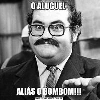 O ALUGUEL ALIÁS O BOMBOM!!!