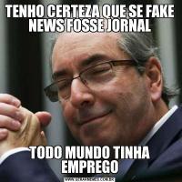 TENHO CERTEZA QUE SE FAKE NEWS FOSSE JORNALTODO MUNDO TINHA EMPREGO