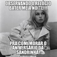 OBSERVANDO O RELÓGIO BATER MEIA NOITE!!!PRA COMEMORAR O ANIVERSÁRIO DA SANDRINHA!