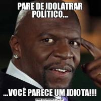 PARE DE IDOLATRAR POLÍTICO......VOCÊ PARECE UM IDIOTA!!!