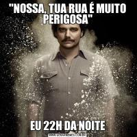 'NOSSA, TUA RUA É MUITO PERIGOSA'EU 22H DA NOITE