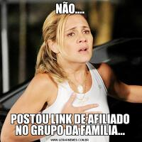 NÃO....POSTOU LINK DE AFILIADO NO GRUPO DA FAMILIA...