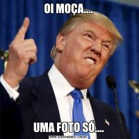 OI MOÇA....UMA FOTO SÓ....
