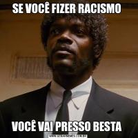 SE VOCÊ FIZER RACISMO VOCÊ VAI PRESSO BESTA